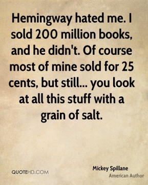 Mickey Spillane - Hemingway hated me. I sold 200 million books, and he didn't. Of course most of mine sold for 25 cents, but still... you look at all this stuff with a grain of salt.