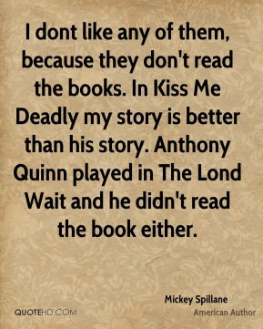 Mickey Spillane - I dont like any of them, because they don't read the books. In Kiss Me Deadly my story is better than his story. Anthony Quinn played in The Lond Wait and he didn't read the book either.