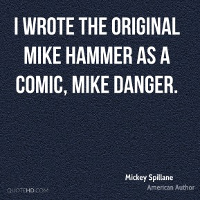 I wrote the original Mike Hammer as a comic, Mike Danger.