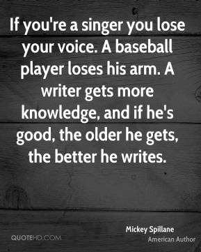 Mickey Spillane - If you're a singer you lose your voice. A baseball player loses his arm. A writer gets more knowledge, and if he's good, the older he gets, the better he writes.