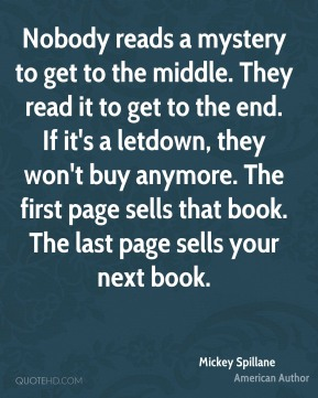Mickey Spillane - Nobody reads a mystery to get to the middle. They read it to get to the end. If it's a letdown, they won't buy anymore. The first page sells that book. The last page sells your next book.