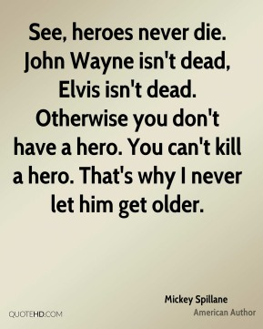 See, heroes never die. John Wayne isn't dead, Elvis isn't dead. Otherwise you don't have a hero. You can't kill a hero. That's why I never let him get older.