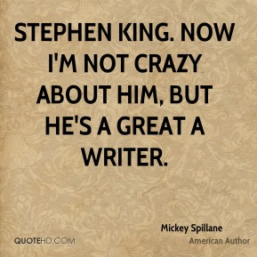 Stephen King. Now I'm not crazy about him, but he's a great a writer.