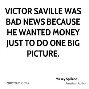 Victor Saville was bad news because he wanted money just to do one big picture.