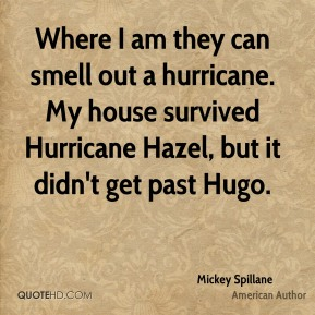 Where I am they can smell out a hurricane. My house survived Hurricane Hazel, but it didn't get past Hugo.