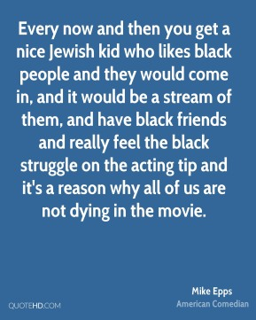 Mike Epps - Every now and then you get a nice Jewish kid who likes black people and they would come in, and it would be a stream of them, and have black friends and really feel the black struggle on the acting tip and it's a reason why all of us are not dying in the movie.