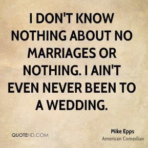 Mike Epps - I don't know nothing about no marriages or nothing. I ain't even never been to a wedding.
