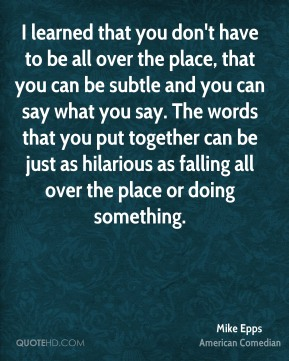 Mike Epps - I learned that you don't have to be all over the place, that you can be subtle and you can say what you say. The words that you put together can be just as hilarious as falling all over the place or doing something.