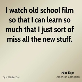 I watch old school film so that I can learn so much that I just sort of miss all the new stuff.