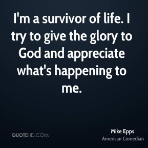 I'm a survivor of life. I try to give the glory to God and appreciate what's happening to me.