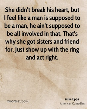 She didn't break his heart, but I feel like a man is supposed to be a man, he ain't supposed to be all involved in that. That's why she got sisters and friend for. Just show up with the ring and act right.