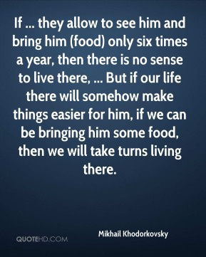 If ... they allow to see him and bring him (food) only six times a year, then there is no sense to live there, ... But if our life there will somehow make things easier for him, if we can be bringing him some food, then we will take turns living there.
