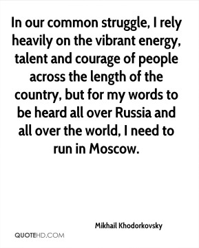 Mikhail Khodorkovsky  - In our common struggle, I rely heavily on the vibrant energy, talent and courage of people across the length of the country, but for my words to be heard all over Russia and all over the world, I need to run in Moscow.