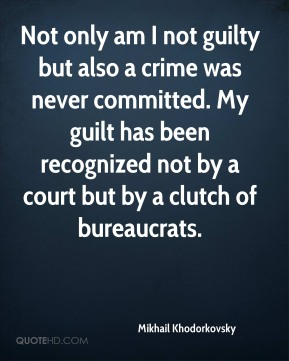 Mikhail Khodorkovsky  - Not only am I not guilty but also a crime was never committed. My guilt has been recognized not by a court but by a clutch of bureaucrats.