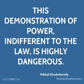 Mikhail Khodorkovsky - This demonstration of power, indifferent to the law, is highly dangerous.