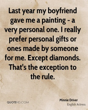 Minnie Driver - Last year my boyfriend gave me a painting - a very personal one. I really prefer personal gifts or ones made by someone for me. Except diamonds. That's the exception to the rule.