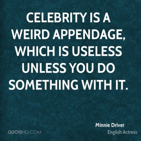 Minnie Driver - Celebrity is a weird appendage, which is useless unless you do something with it.