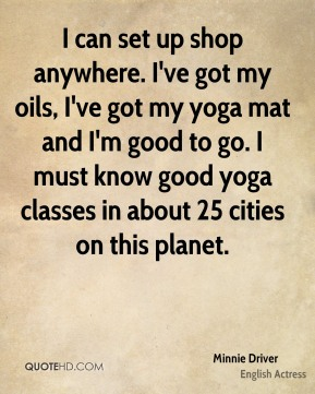 Minnie Driver - I can set up shop anywhere. I've got my oils, I've got my yoga mat and I'm good to go. I must know good yoga classes in about 25 cities on this planet.