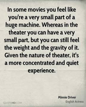Minnie Driver - In some movies you feel like you're a very small part of a huge machine. Whereas in the theater you can have a very small part, but you can still feel the weight and the gravity of it. Given the nature of theater, it's a more concentrated and quiet experience.