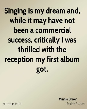 Minnie Driver - Singing is my dream and, while it may have not been a commercial success, critically I was thrilled with the reception my first album got.