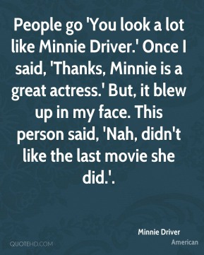 Minnie Driver  - People go 'You look a lot like Minnie Driver.' Once I said, 'Thanks, Minnie is a great actress.' But, it blew up in my face. This person said, 'Nah, didn't like the last movie she did.'.