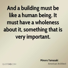 Minoru Yamasaki - And a building must be like a human being. It must have a wholeness about it, something that is very important.