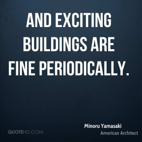 Minoru Yamasaki - And exciting buildings are fine periodically.