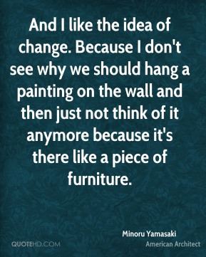 Minoru Yamasaki - And I like the idea of change. Because I don't see why we should hang a painting on the wall and then just not think of it anymore because it's there like a piece of furniture.