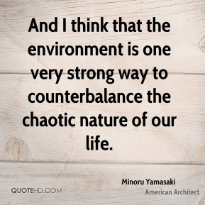 Minoru Yamasaki - And I think that the environment is one very strong way to counterbalance the chaotic nature of our life.