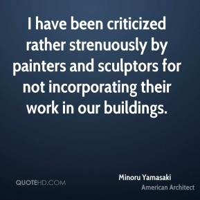 I have been criticized rather strenuously by painters and sculptors for not incorporating their work in our buildings.