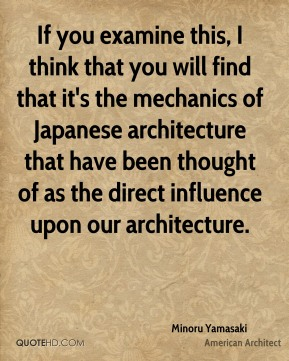 If you examine this, I think that you will find that it's the mechanics of Japanese architecture that have been thought of as the direct influence upon our architecture.