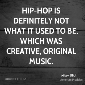 Hip-hop is definitely not what it used to be, which was creative, original music.