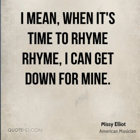 I mean, when it's time to rhyme rhyme, I can get down for mine.