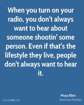 When you turn on your radio, you don't always want to hear about someone shootin' some person. Even if that's the lifestyle they live, people don't always want to hear it.