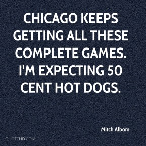 Chicago keeps getting all these complete games. I'm expecting 50 cent hot dogs.