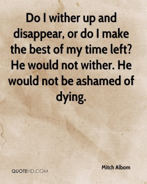 Mitch Albom  - Do I wither up and disappear, or do I make the best of my time left? He would not wither. He would not be ashamed of dying.