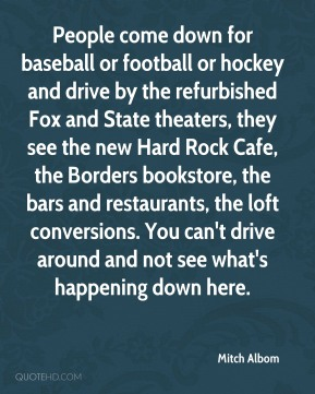 People come down for baseball or football or hockey and drive by the refurbished Fox and State theaters, they see the new Hard Rock Cafe, the Borders bookstore, the bars and restaurants, the loft conversions. You can't drive around and not see what's happening down here.