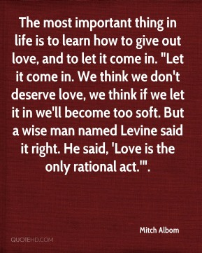 "The most important thing in life is to learn how to give out love, and to let it come in. ""Let it come in. We think we don't deserve love, we think if we let it in we'll become too soft. But a wise man named Levine said it right. He said, 'Love is the only rational act.'""."