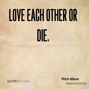 Love each other or die.