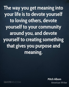 Mitch Albom - The way you get meaning into your life is to devote yourself to loving others, devote yourself to your community around you, and devote yourself to creating something that gives you purpose and meaning.