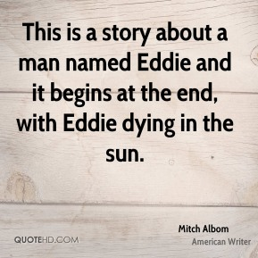 This is a story about a man named Eddie and it begins at the end, with Eddie dying in the sun.