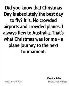 Monica Seles - Did you know that Christmas Day is absolutely the best day to fly? It is. No crowded airports and crowded planes. I always flew to Australia. That's what Christmas was for me - a plane journey to the next tournament.