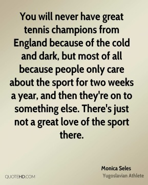 Monica Seles - You will never have great tennis champions from England because of the cold and dark, but most of all because people only care about the sport for two weeks a year, and then they're on to something else. There's just not a great love of the sport there.
