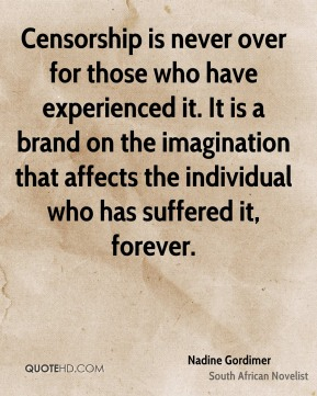 Censorship is never over for those who have experienced it. It is a brand on the imagination that affects the individual who has suffered it, forever.