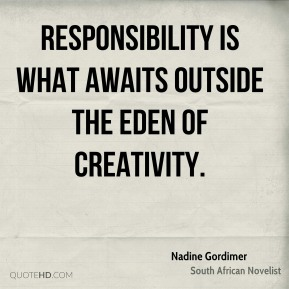 Responsibility is what awaits outside the Eden of Creativity.