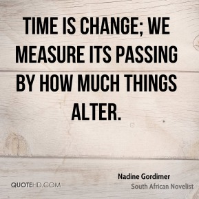 Nadine Gordimer - Time is change; we measure its passing by how much things alter.