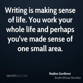 Writing is making sense of life. You work your whole life and perhaps you've made sense of one small area.