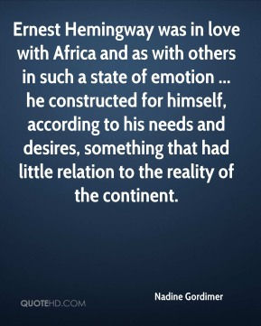Nadine Gordimer  - Ernest Hemingway was in love with Africa and as with others in such a state of emotion ... he constructed for himself, according to his needs and desires, something that had little relation to the reality of the continent.