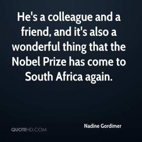 Nadine Gordimer  - He's a colleague and a friend, and it's also a wonderful thing that the Nobel Prize has come to South Africa again.