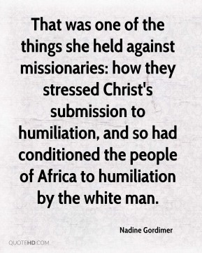 Nadine Gordimer  - That was one of the things she held against missionaries: how they stressed Christ's submission to humiliation, and so had conditioned the people of Africa to humiliation by the white man.